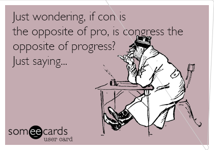 Just wondering, if con is the opposite of pro, is congress the opposite of progress? Just saying...