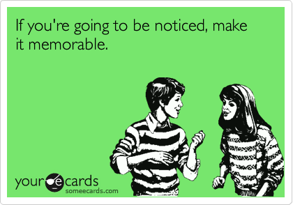 If you're going to be noticed, make it memorable.