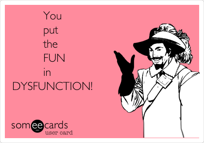 You         put          the         FUN         in DYSFUNCTION!