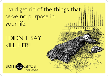 I said get rid of the things that  serve no purpose in your life.   I DIDN'T SAY KILL HER!!!