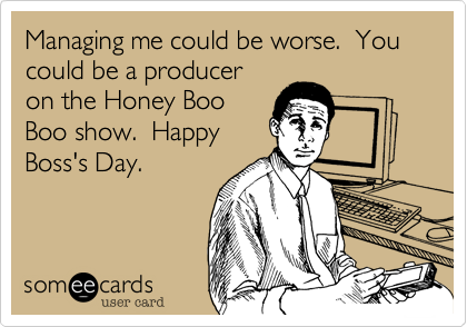 Managing me could be worse.  You could be a producer