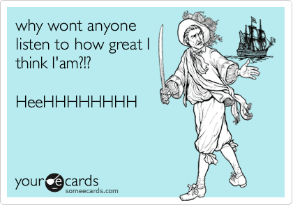 why wont anyone  listen to how great I think I'am?!?  HeeHHHHHHHH