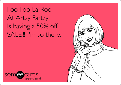 Foo Foo La Roo At Artzy Fartzy Is having a 50% off SALE!!! I'm so there.