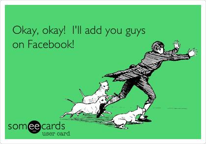 Okay, okay!  I'll add you guys on Facebook!