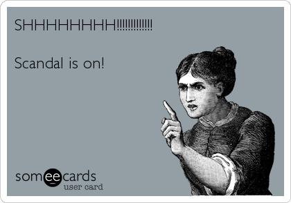SHHHHHHHH!!!!!!!!!!!!!  Scandal is on!