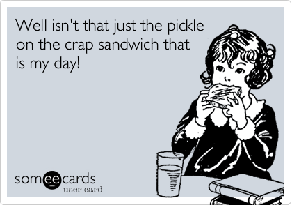 Well isn't that just the pickle on the crap sandwich that is my day!