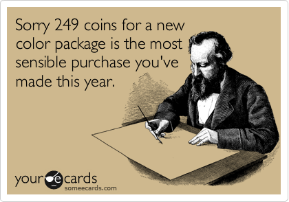 Sorry 249 coins for a new color package is most sensible purchase you've made this year.