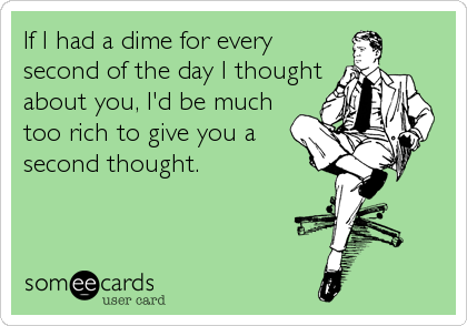 If I had a dime for every second of the day I thought about you, I'd be much too rich to give you a second thought.