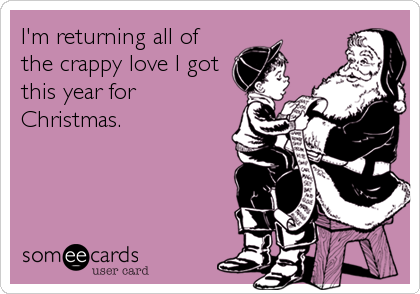 I'm returning all of the crappy love I got this year for Christmas.