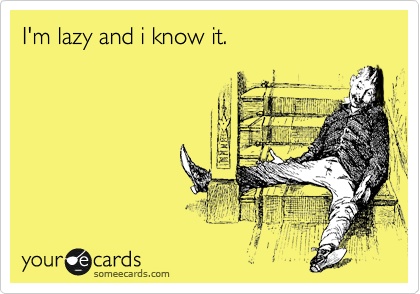 I'm lazy and i know it.