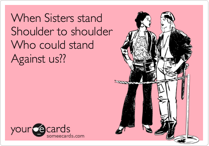 When Sisters stand  Shoulder to shoulder Who could stand Against us??