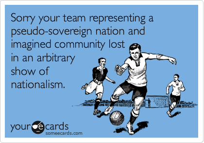 Sorry your team representing a pseudo-sovereign nation and imagined community lost in an arbitrary show of nationalism.