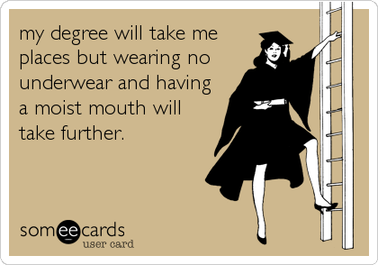 my degree will take me places but wearing no underwear and having a moist mouth will take further.