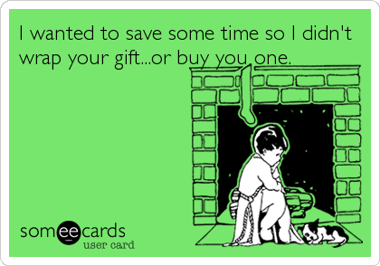 I wanted to save some time so I didn't wrap your gift...or buy you one.