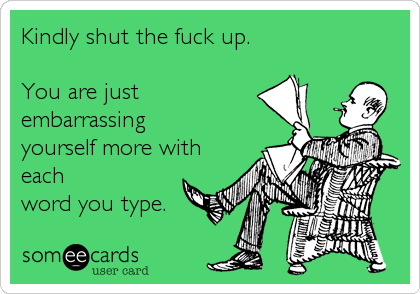 Kindly shut the fuck up.  You are just embarrassing yourself more with each word you type.