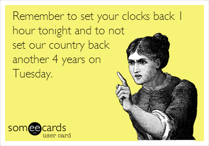 Remember to set your clocks back 1 hour tonight and to not set our country back another 4 years on Tuesday.