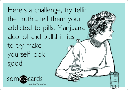 Here's a challenge, try tellin the truth.....tell them your addicted to pills, Marijuana alcohol and bullshit lies to try make yourself look good!