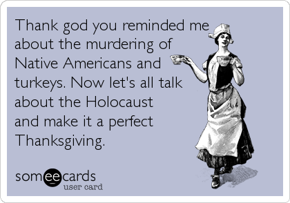 Thank god you reminded me  about the murdering of Native Americans and turkeys. Now let's all talk  about the Holocaust  and make it a perfect Thanksgiving.