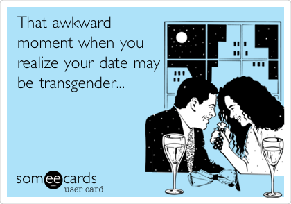 That awkward moment when you realize your date may be transgender...