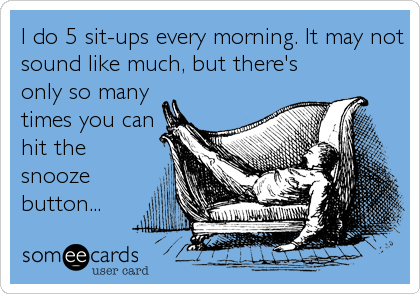 I do 5 sit-ups every morning. It may not sound like much, but there's only so many times you can hit the snooze button...