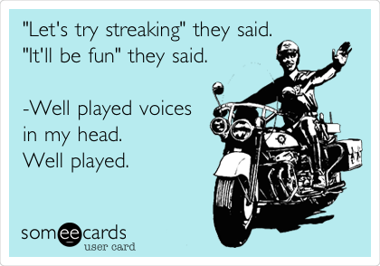 """Let's try streaking"" they said. ""It'll be fun"" they said.  -Well played voices in my head. Well played."