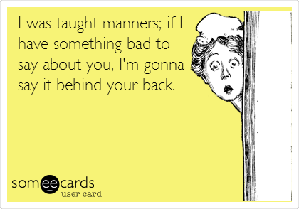 I was taught manners; if I have something bad to say about you, I'm gonna say it behind your back.