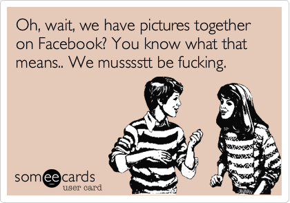 Oh, wait, we have pictures together on Facebook? We musssstt be fucking.