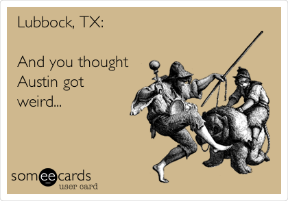 Lubbock, TX:  And you thought Austin got weird...