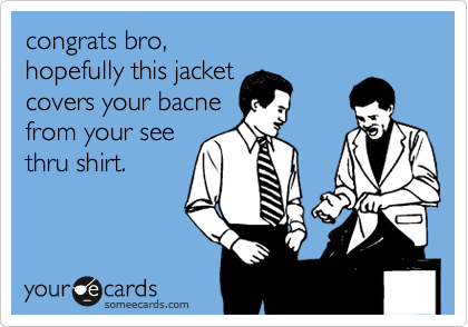 congrats bro, hopefully this jacket covers your bacne from your see thru shirt.