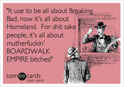 """""""It use to be all about Breaking Bad%2C now it's all about  Homeland.  For shit sake people%2C it's all about  mutherfuckin' BOARDWALK EMPIRE bitches!"""""""