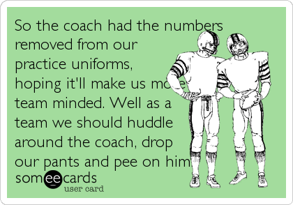 So the coach had the numbers removed from our practice uniforms, hoping it'll make us more team minded. Well as a  team we should huddle  around the coach, drop our pants and pee on him.