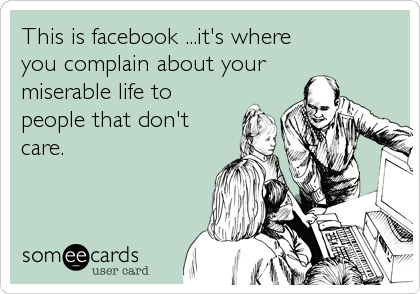 This is facebook ...it's where you complain about your miserable life to people that don't care.