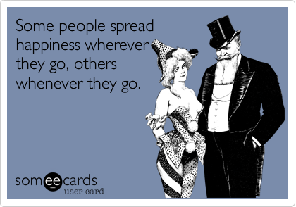 Some people spread happiness wherever they go, others whenever they go.