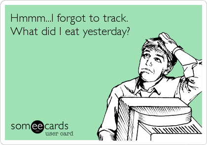 Hmmm...I forgot to track.  What did I eat yesterday?