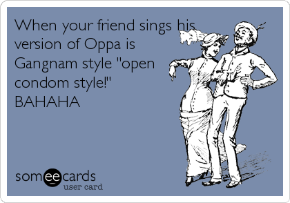 """When your friend sings his version of Oppa is Gangnam style """"open condom style!"""" BAHAHA"""
