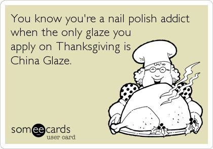 You know you're a nail polish addict when the only glaze you apply on Thanksgiving is China Glaze.
