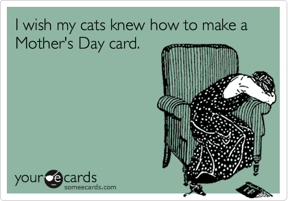 I wish my cats knew how to make a Mother's Day card.