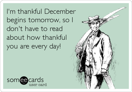 I'm thankful December begins tomorrow, so I don't have to read about how thankful you are every day!