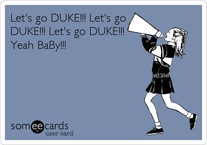 Let's go DUKE!!! Let's go DUKE!!! Let's go DUKE!!! Yeah BaBy!!!