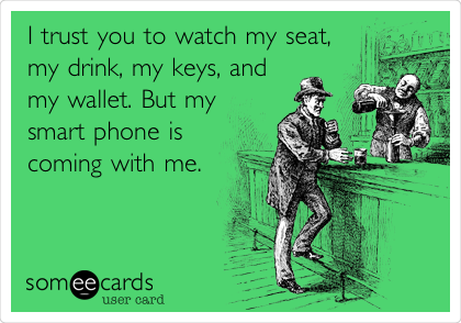 I trust you to watch my seat, my drink, my keys, and my wallet. But my smart phone is coming with me.