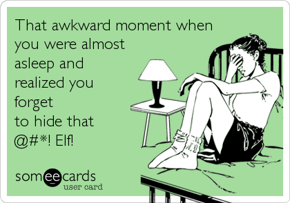 That awkward moment when you were almost asleep and  realized you forget to hide that @#*! Elf!
