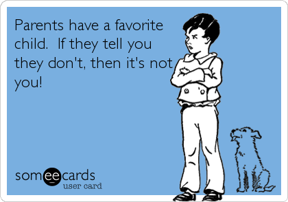 Parents have a favorite child.  If they tell you they don't, then it's not you!