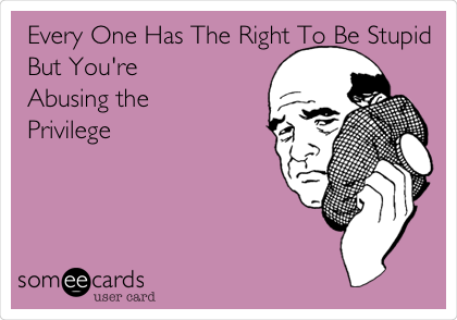 Every One Has The Right To Be Stupid But You're Abusing the Privilege