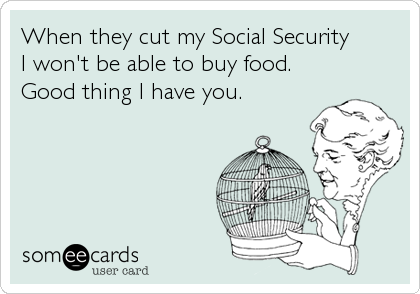 When they cut my Social Security I won't be able to buy food. Good thing I have you.