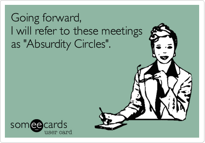 """Going forward%2C  I will refer to these meetings as """"Absurdity Circles""""."""