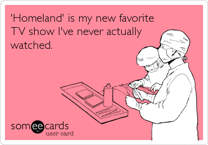 'Homeland' is my new favorite TV show I've never actually watched.