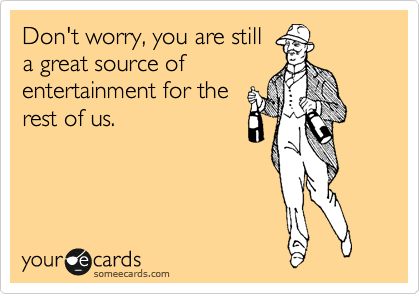 Don't worry, you are still a great source of entertainment for the rest of us.