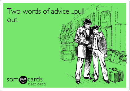 Two words of advice....pull  out.