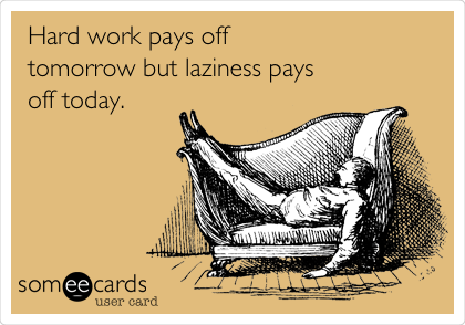 Hard work pays off tomorrow but laziness pays off today.
