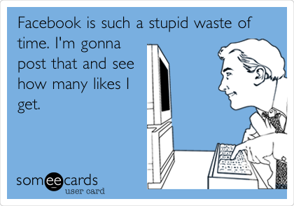 Facebook is such a stupid waste of time. I'm gonna post that and see how many likes I get.